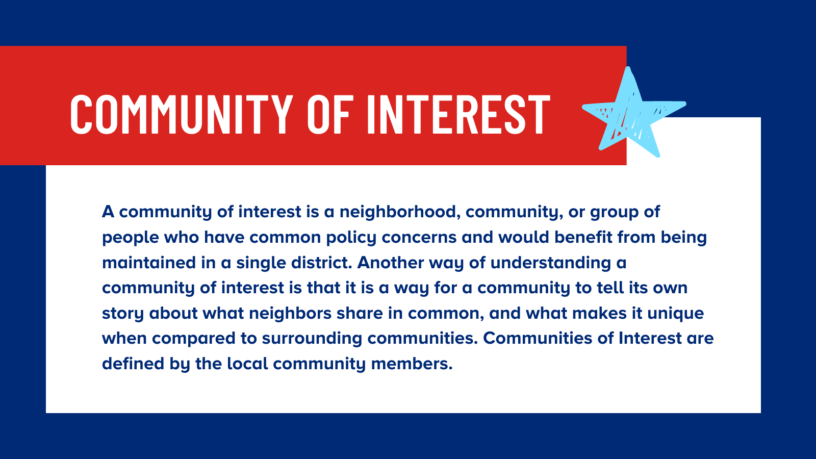 A community of interest is a neighborhood, community, or group of people who have common policy concerns and would benefit from being maintained in a single district. Another way of understanding a community of interest is that it is a way for a community to tell its own story about what neighbors share in common, and what makes it unique when compared to surrounding communities. Communities of Interest are defined by the local community members.