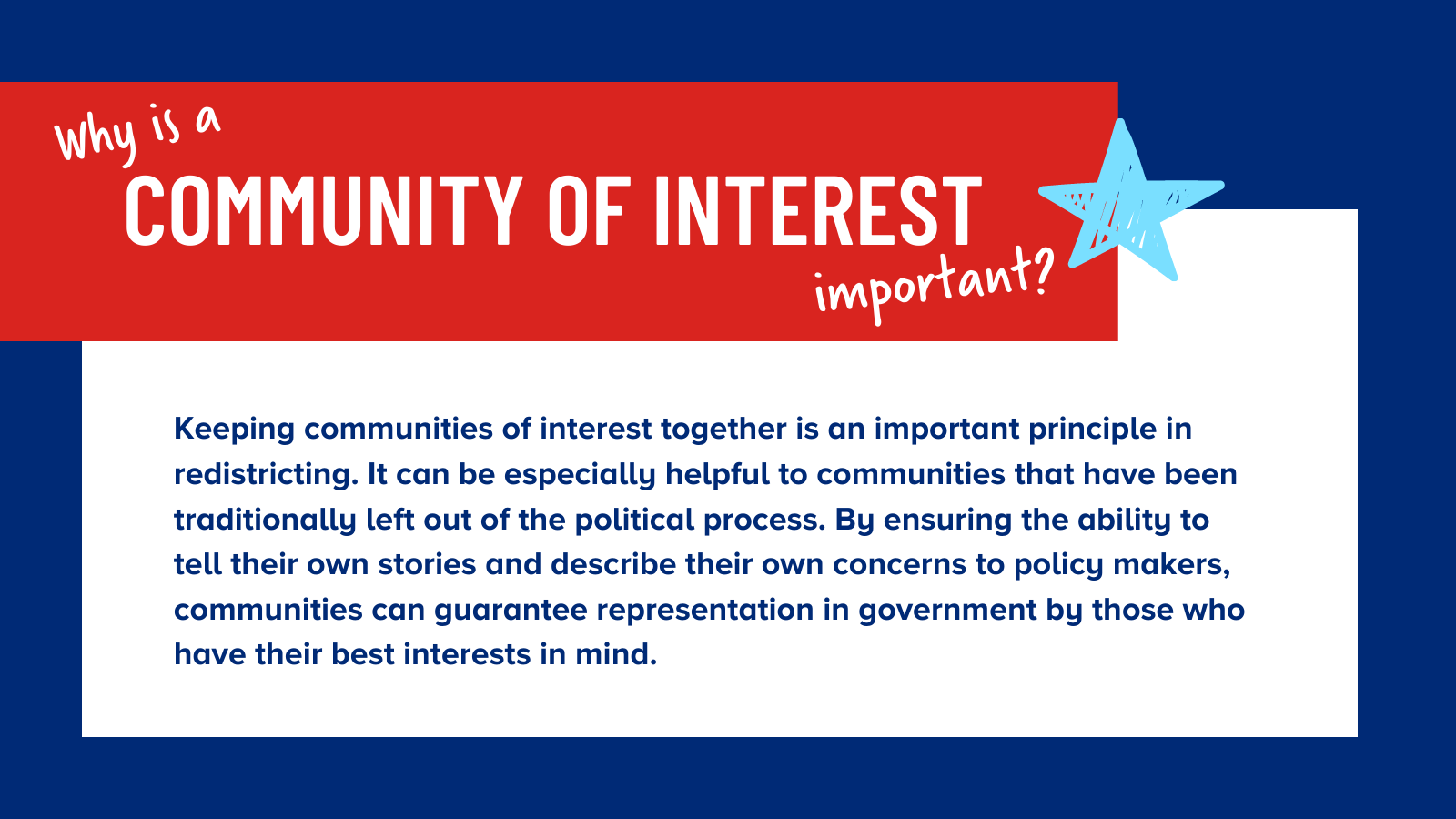 Keeping communities of interest together is an important principle in redistricting. It can be especially helpful to communities that have been traditionally left out of the political process. By ensuring the ability to tell their own stories and describe their own concerns to policy makers, communities can guarantee representation in government by those who have their best interests in mind.